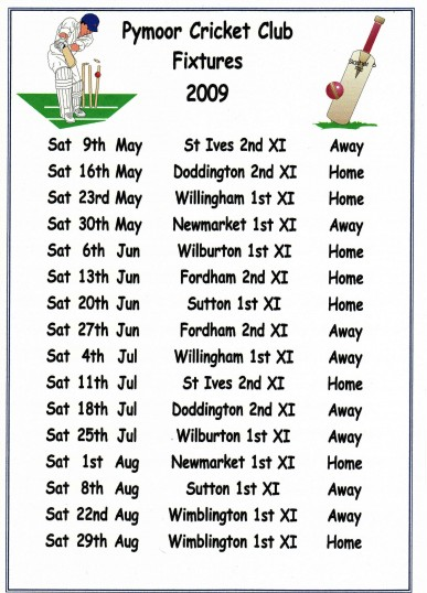 The 2009 Fixture List of Pymoor Cricket Club who play their home matches on the Sports Ground in Pymoor Lane, Pymoor. Supporters welcome.